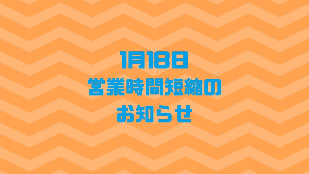 1月18日営業時間短縮のお知らせ